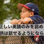 正しい英語のみを認める親の子供は話せるようにならない!【英語で一流を育てる 4】