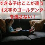 できる子の親は子どもの《文字のゴールデンタイム》を逃がさない!【できる子はここが違う!】シリーズ11