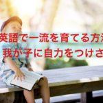 我が子に自力をつけさせる【英語で一流を育てる方法 1】